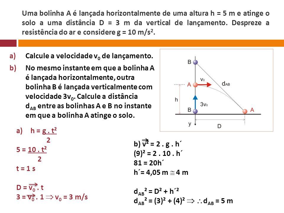 Uma bolinha A é lançada horizontalmente de uma altura h = 5 m e atinge o solo a uma distância D = 3 m da vertical de lançamento. Despreze a resistênci
