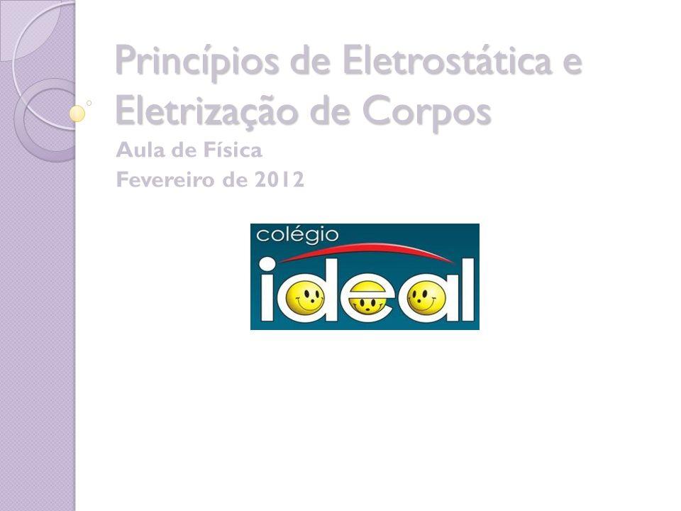 Princípios de Eletrostática e Eletrização de Corpos Aula de Física Fevereiro de 2012