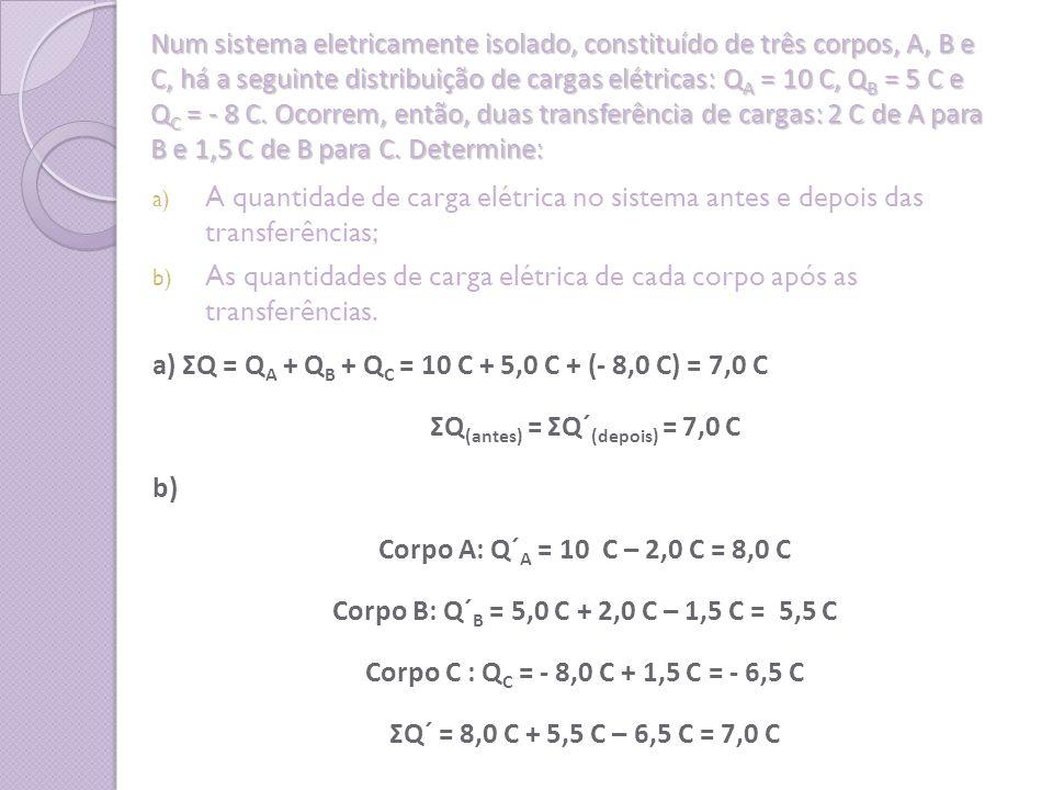 Num sistema eletricamente isolado, constituído de três corpos, A, B e C, há a seguinte distribuição de cargas elétricas: Q A = 10 C, Q B = 5 C e Q C =
