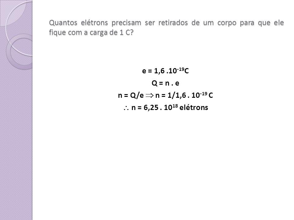 Quantos elétrons precisam ser retirados de um corpo para que ele fique com a carga de 1 C? e = 1,6.10 -19 C Q = n. e n = Q/e n = 1/1,6. 10 -19 C n = 6
