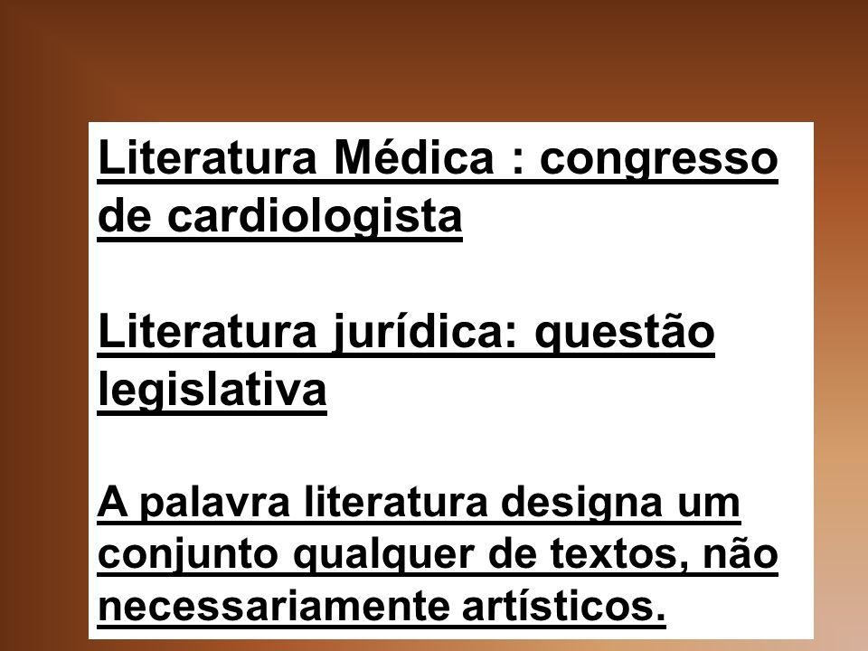 Literatura Médica : congresso de cardiologista Literatura jurídica: questão legislativa A palavra literatura designa um conjunto qualquer de textos, não necessariamente artísticos.