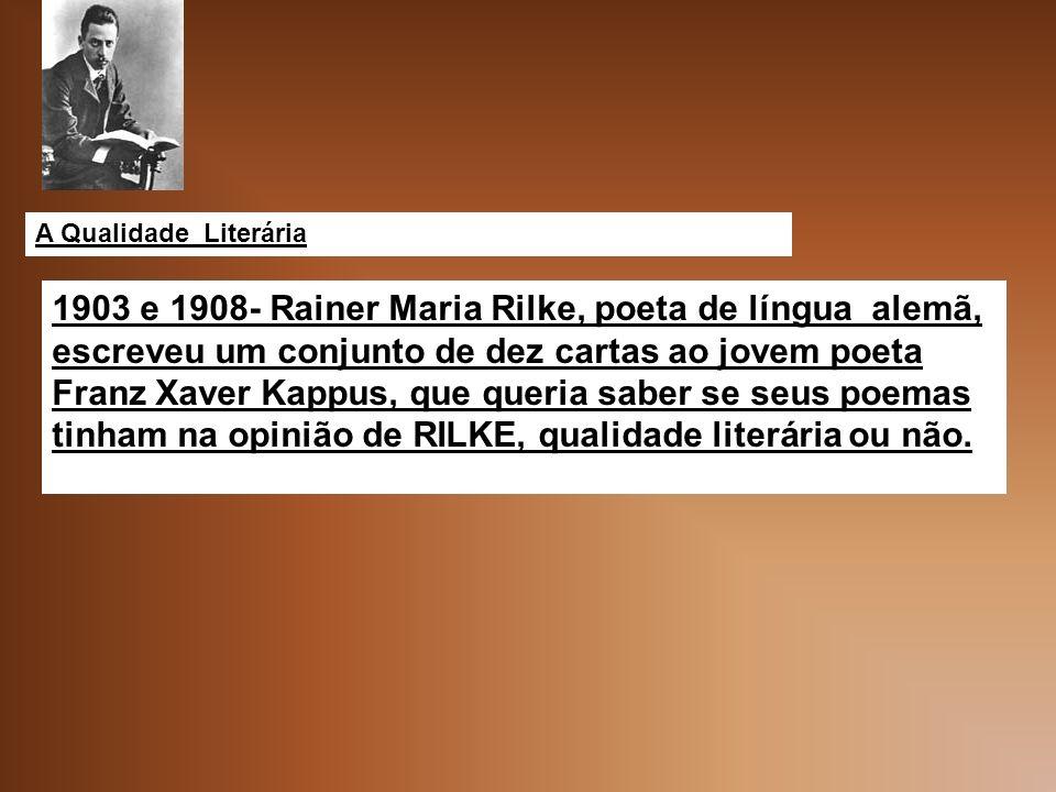 A Qualidade Literária 1903 e 1908- Rainer Maria Rilke, poeta de língua alemã, escreveu um conjunto de dez cartas ao jovem poeta Franz Xaver Kappus, que queria saber se seus poemas tinham na opinião de RILKE, qualidade literária ou não.