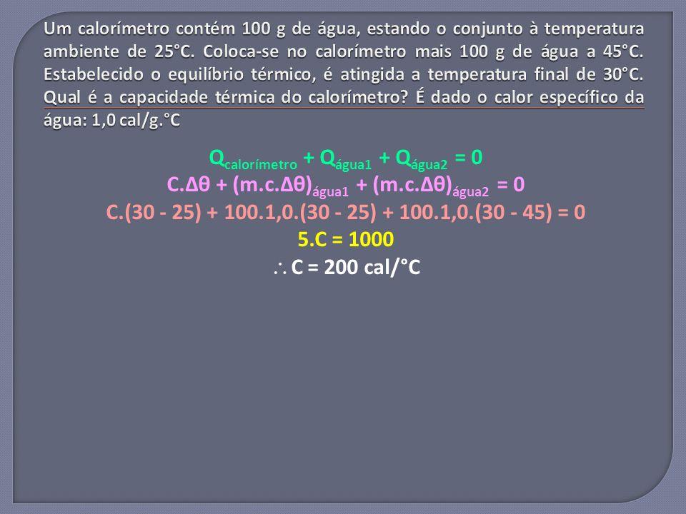 Q calorímetro + Q água1 + Q água2 = 0 C.Δθ + (m.c.Δθ) água1 + (m.c.Δθ) água2 = 0 C.(30 - 25) + 100.1,0.(30 - 25) + 100.1,0.(30 - 45) = 0 5.C = 1000 C