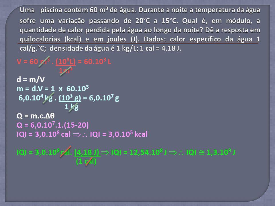 V = 60 m 3. (10³L) = 60.10 3 L 1m³ d = m/V m = d.V = 1 x 60.10 3 6,0.10 4 kg. (10³ g) = 6,0.10 7 g 1 kg Q = m.c.Δθ Q = 6,0.10 7.1.(15-20) IQI = 3,0.10