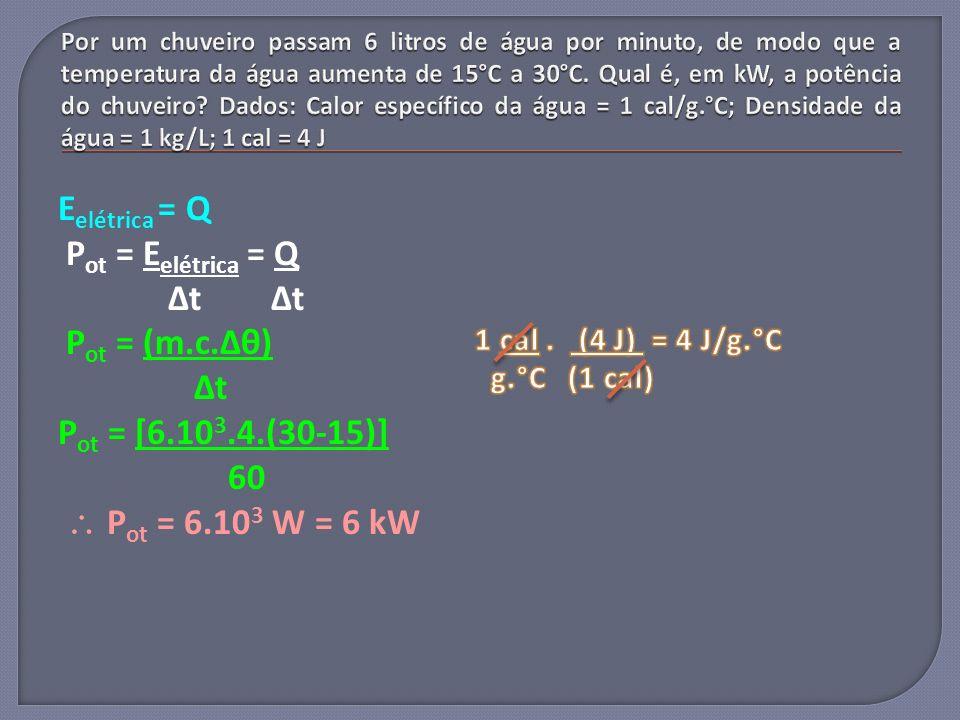 E elétrica = Q P ot = E elétrica = Q Δt Δt P ot = (m.c.Δθ) Δt P ot = [6.10 3.4.(30-15)] 60 P ot = 6.10 3 W = 6 kW
