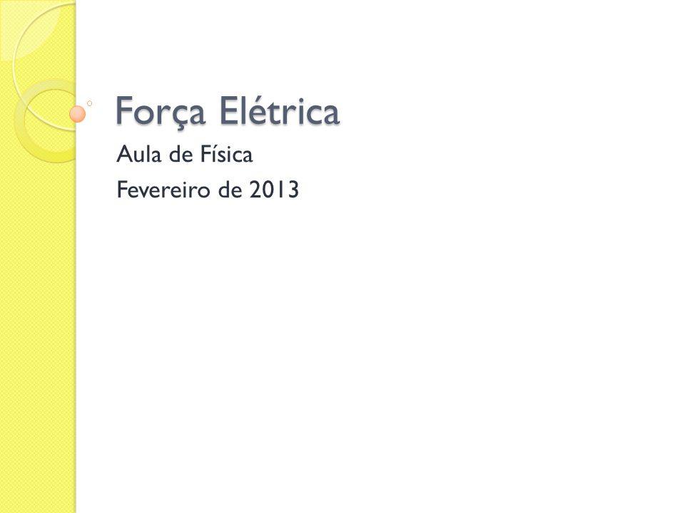 Força Elétrica Aula de Física Fevereiro de 2013