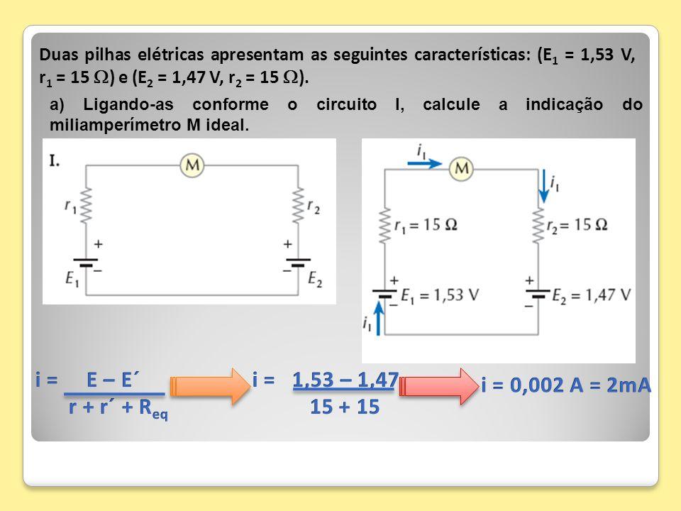 Duas pilhas elétricas apresentam as seguintes características: (E 1 = 1,53 V, r 1 = 15 ) e (E 2 = 1,47 V, r 2 = 15 ). a) Ligando-as conforme o circuit