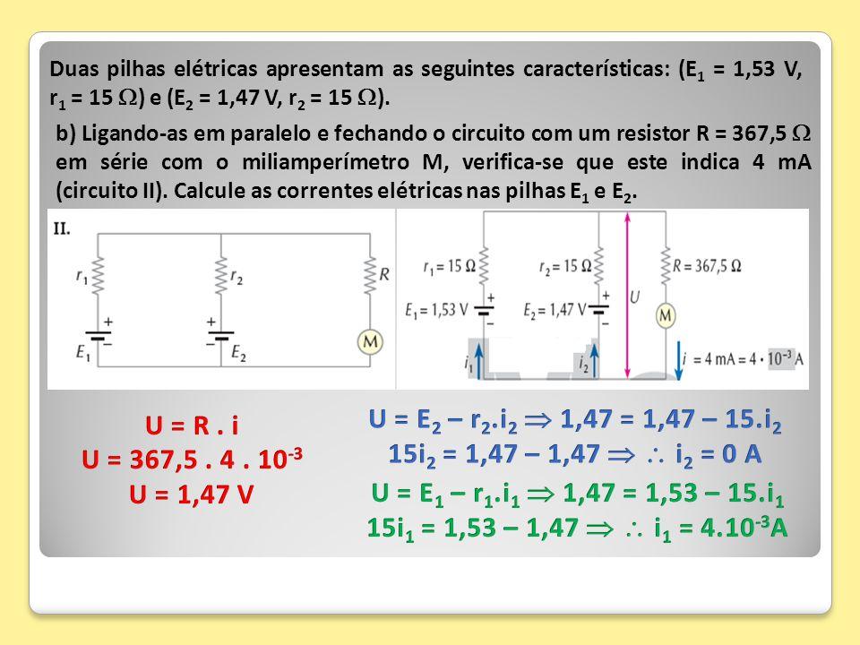 Duas pilhas elétricas apresentam as seguintes características: (E 1 = 1,53 V, r 1 = 15 ) e (E 2 = 1,47 V, r 2 = 15 ). b) Ligando-as em paralelo e fech