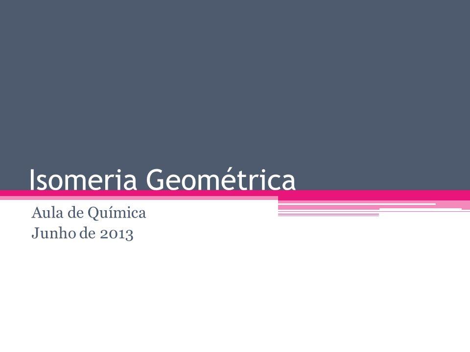 Isomeria Geométrica A isomeria geométrica é causada quando não existe livre rotação entre dois átomos de carbono.