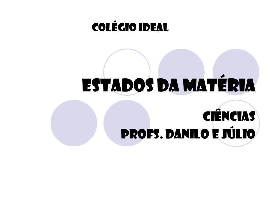ESTADOS DA MATÉRIA CIÊNCIAS Profs. Danilo e Júlio Colégio Ideal