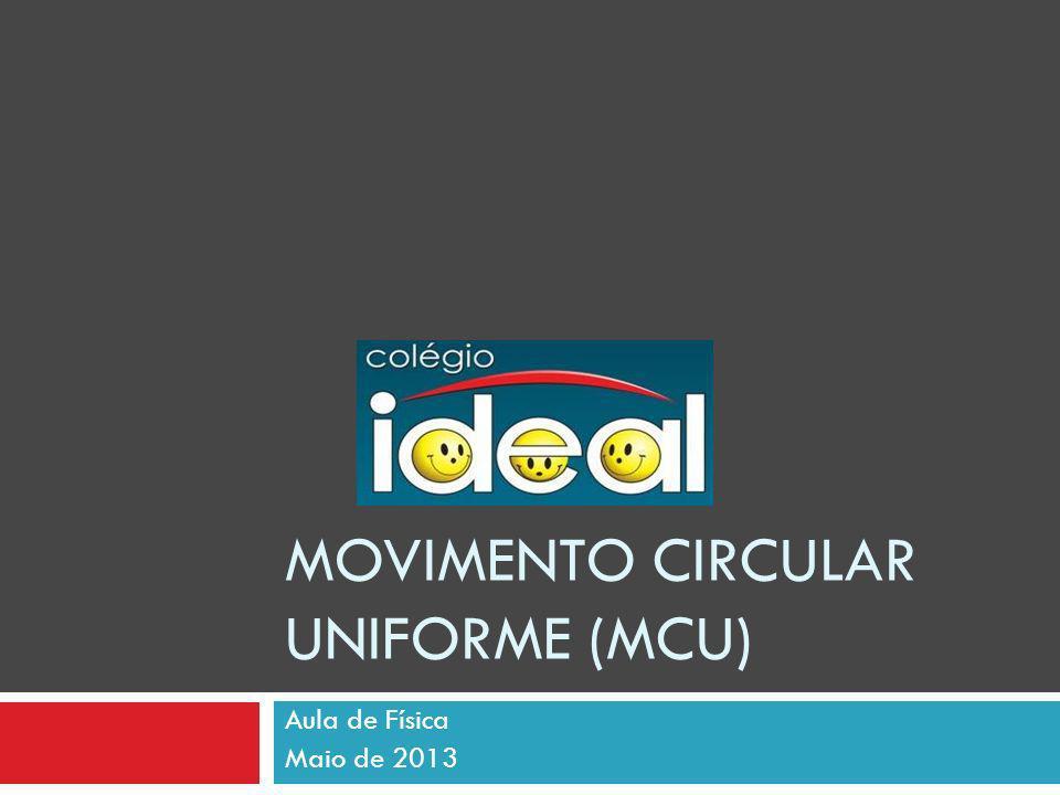 Movimento Circular Uniforme (MCU) Características do MCU: A trajetória é uma circunferência; A velocidade vetorial é constante módulo e variável na direção e no sentido; A aceleração tangencial é nula; A aceleração centrípeta é constante em módulo e variável na direção e sentido.