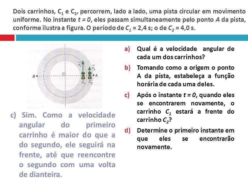 Dois carrinhos, C 1 e C 2, percorrem, lado a lado, uma pista circular em movimento uniforme. No instante t = 0, eles passam simultaneamente pelo ponto