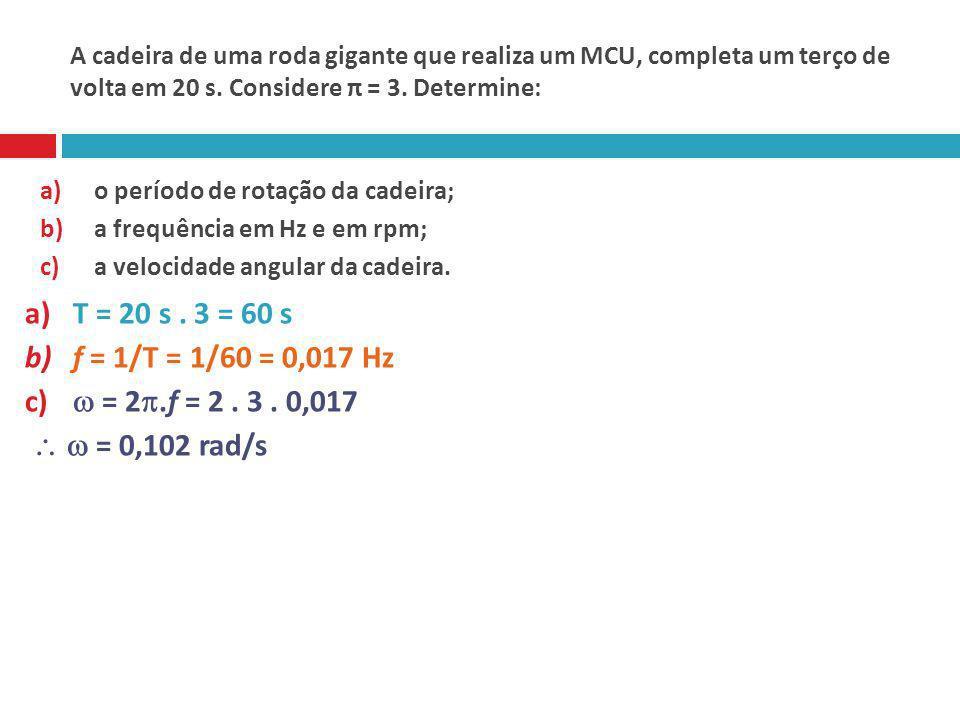 A cadeira de uma roda gigante que realiza um MCU, completa um terço de volta em 20 s. Considere π = 3. Determine: a)o período de rotação da cadeira; b
