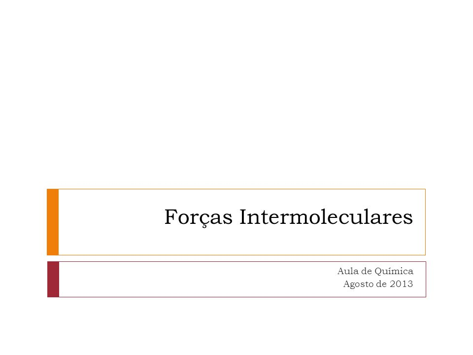 Forças Intermoleculares Aula de Química Agosto de 2013
