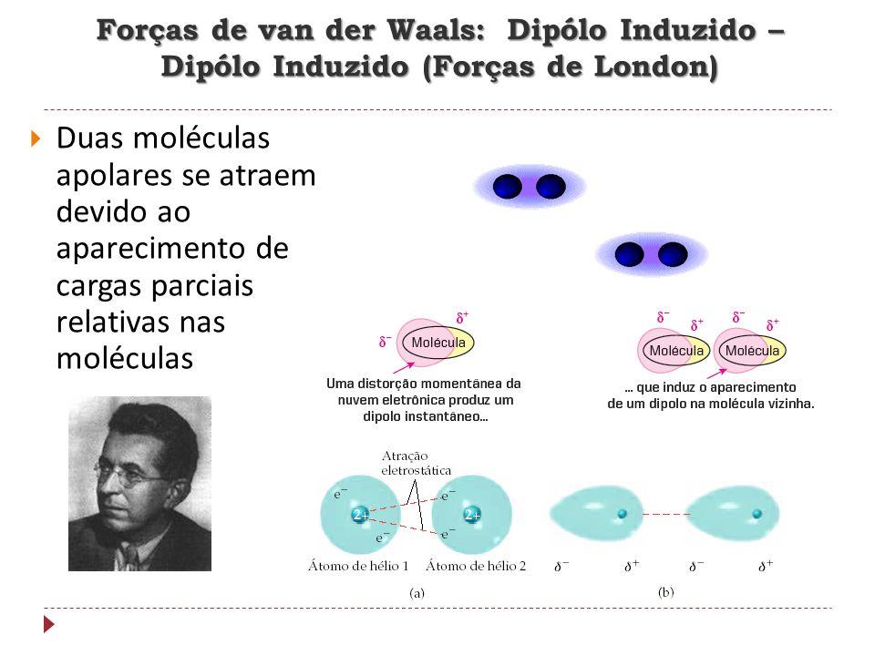 Forças de van der Waals: Dipólo Induzido – Dipólo Induzido (Forças de London) Duas moléculas apolares se atraem devido ao aparecimento de cargas parci