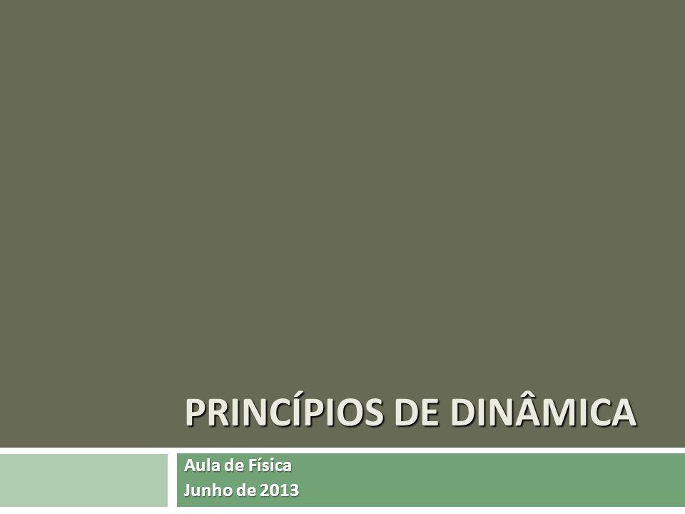 PRINCÍPIOS DE DINÂMICA Aula de Física Junho de 2013