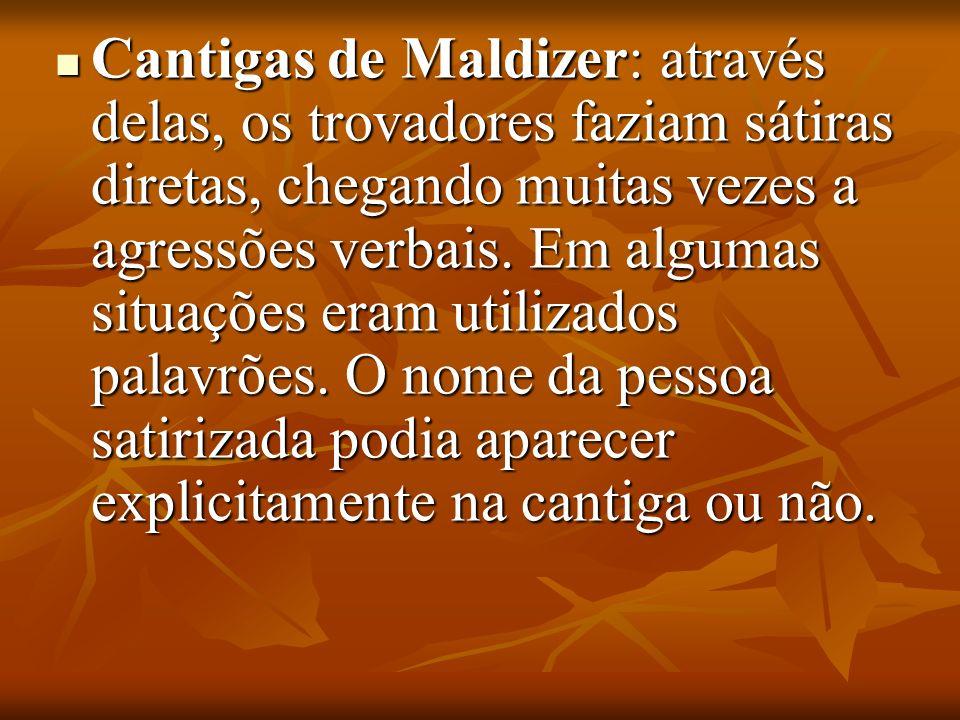 Cantigas de Maldizer: através delas, os trovadores faziam sátiras diretas, chegando muitas vezes a agressões verbais.