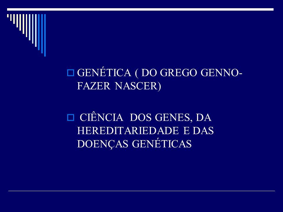 GENÉTICA ( DO GREGO GENNO- FAZER NASCER) CIÊNCIA DOS GENES, DA HEREDITARIEDADE E DAS DOENÇAS GENÉTICAS