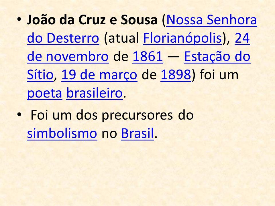 João da Cruz e Sousa (Nossa Senhora do Desterro (atual Florianópolis), 24 de novembro de 1861 Estação do Sítio, 19 de março de 1898) foi um poeta bras