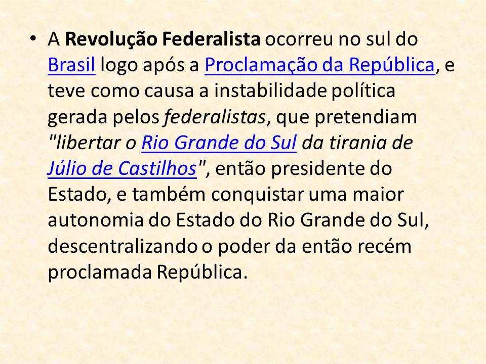 A Revolução Federalista ocorreu no sul do Brasil logo após a Proclamação da República, e teve como causa a instabilidade política gerada pelos federal