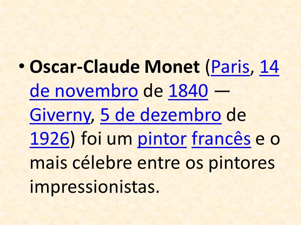 Oscar-Claude Monet (Paris, 14 de novembro de 1840 Giverny, 5 de dezembro de 1926) foi um pintor francês e o mais célebre entre os pintores impressioni