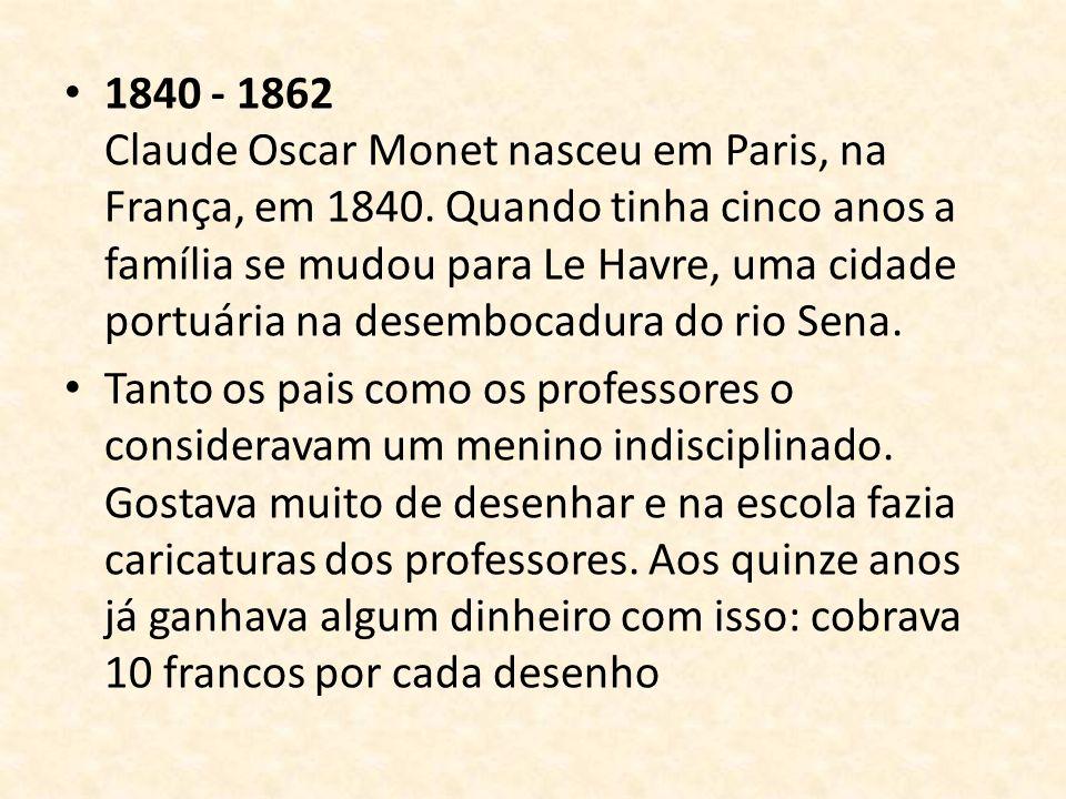 1840 - 1862 Claude Oscar Monet nasceu em Paris, na França, em 1840. Quando tinha cinco anos a família se mudou para Le Havre, uma cidade portuária na