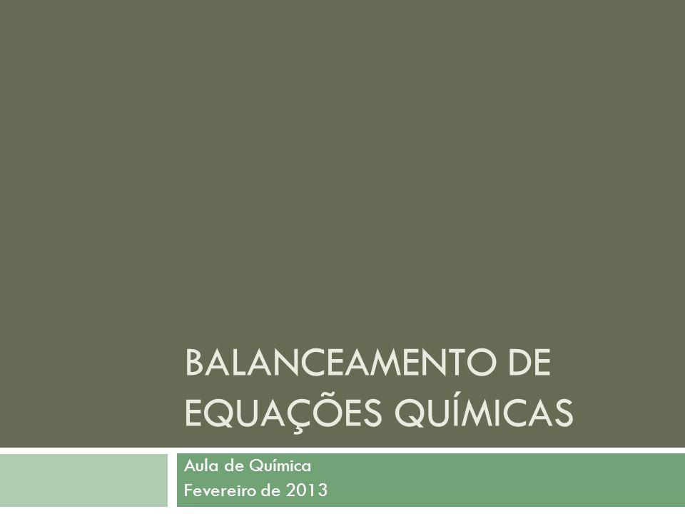 BALANCEAMENTO DE EQUAÇÕES QUÍMICAS Aula de Química Fevereiro de 2013