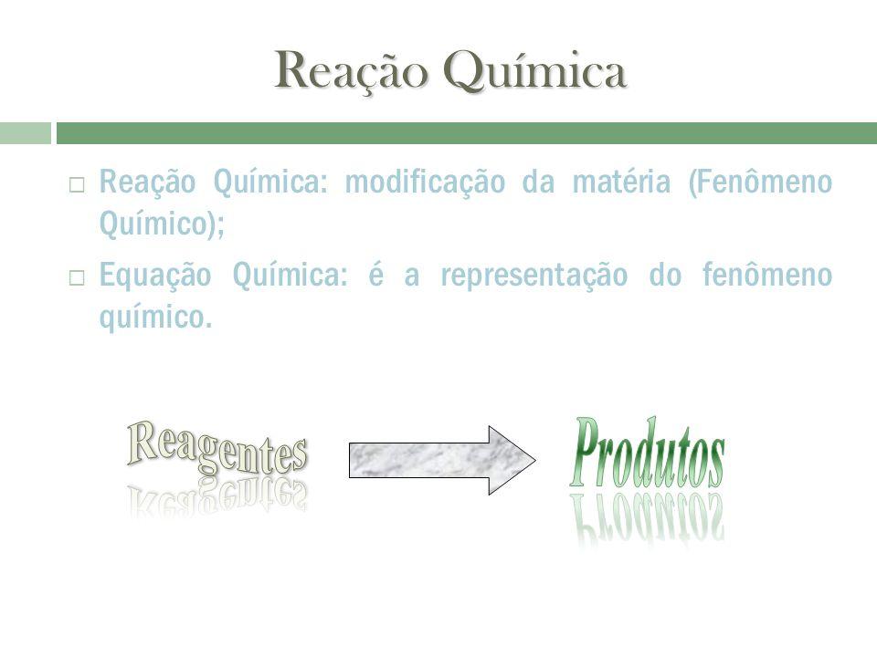 Reação Química Reação Química: modificação da matéria (Fenômeno Químico); Equação Química: é a representação do fenômeno químico.