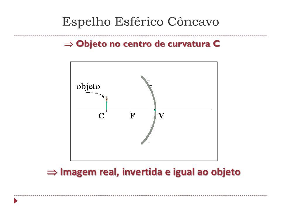 Espelho Esférico Côncavo Objeto entre o centro de curvatura C e o foco principal F Objeto entre o centro de curvatura C e o foco principal F Imagem real, invertida e maior que o objeto Imagem real, invertida e maior que o objeto