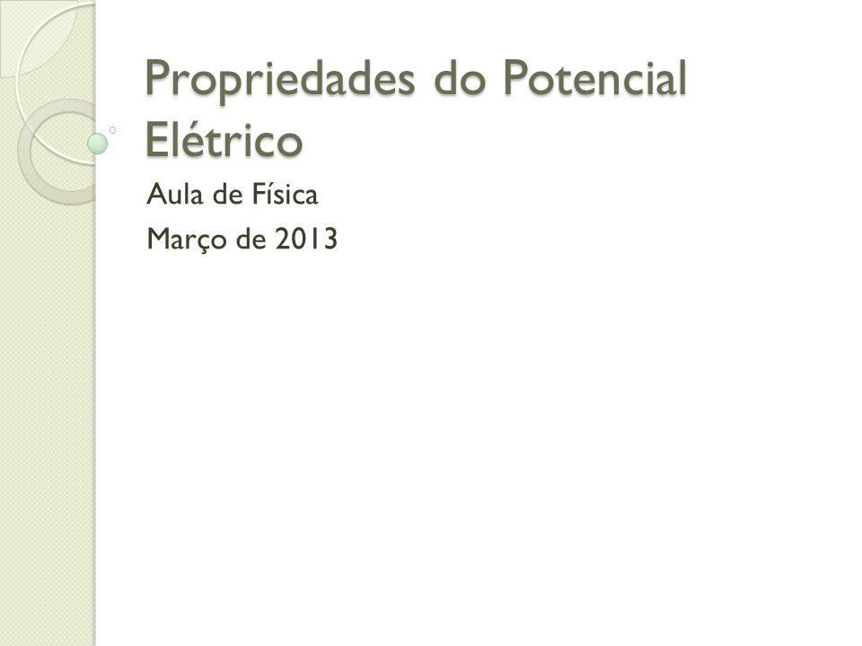 Propriedades do Potencial Elétrico Aula de Física Março de 2013