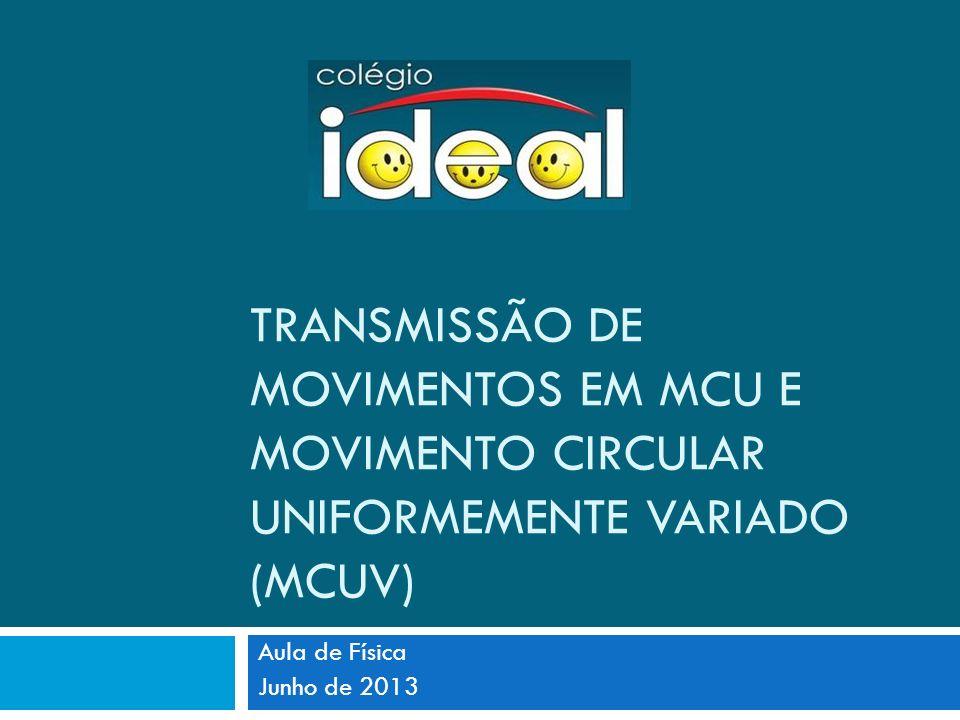 TRANSMISSÃO DE MOVIMENTOS EM MCU E MOVIMENTO CIRCULAR UNIFORMEMENTE VARIADO (MCUV) Aula de Física Junho de 2013