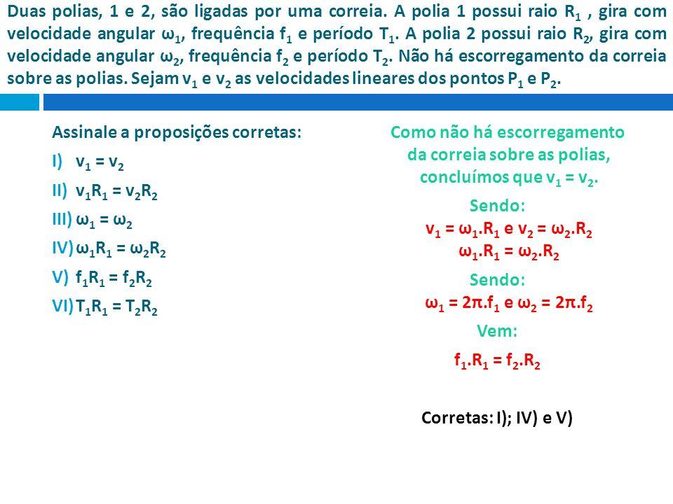Duas polias, 1 e 2, são ligadas por uma correia. A polia 1 possui raio R 1, gira com velocidade angular ω 1, frequência f 1 e período T 1. A polia 2 p