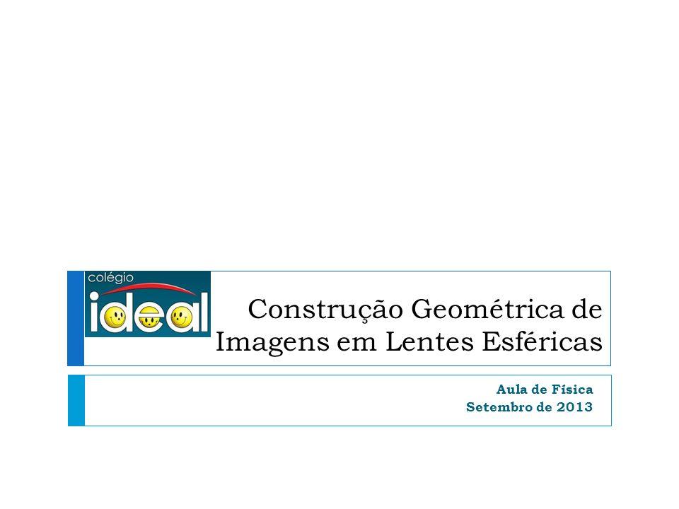 Construção Geométrica de Imagens em Lentes Esféricas Aula de Física Setembro de 2013