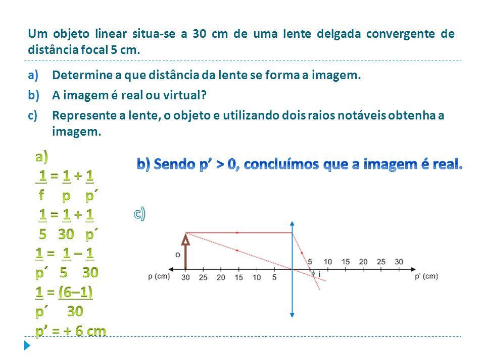 Um objeto linear situa-se a 30 cm de uma lente delgada convergente de distância focal 5 cm. a)Determine a que distância da lente se forma a imagem. b)