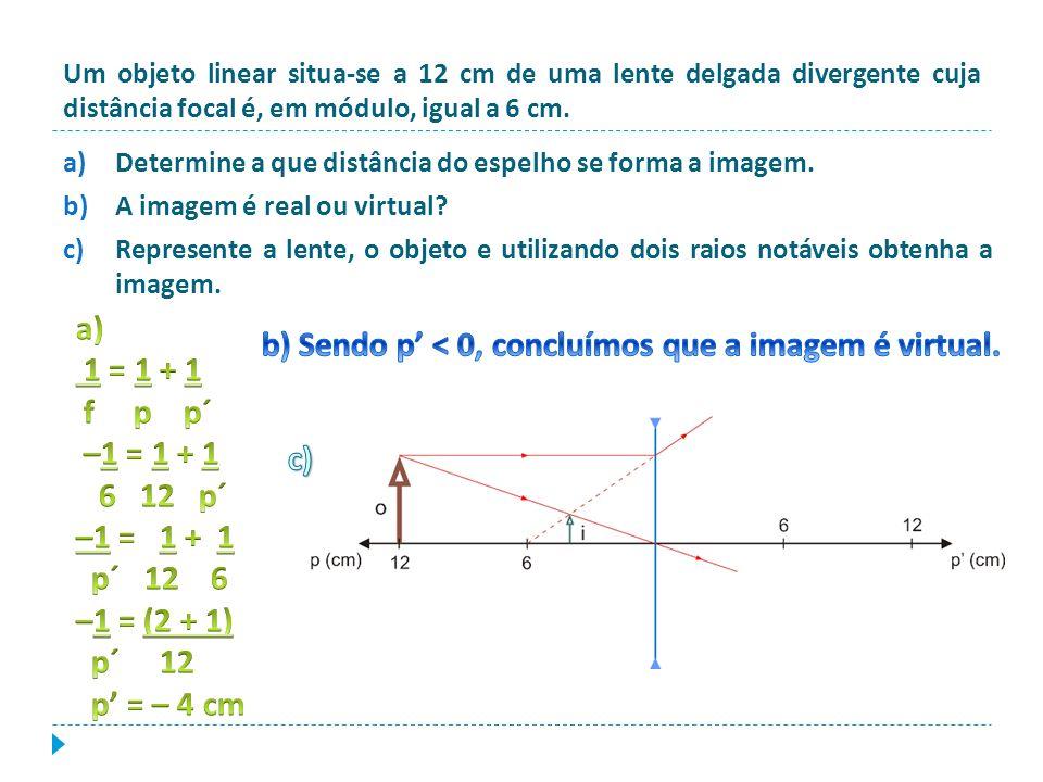 Um objeto linear situa-se a 12 cm de uma lente delgada divergente cuja distância focal é, em módulo, igual a 6 cm. a)Determine a que distância do espe