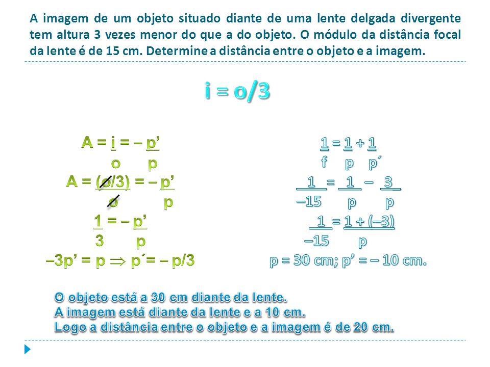 A imagem de um objeto situado diante de uma lente delgada divergente tem altura 3 vezes menor do que a do objeto. O módulo da distância focal da lente