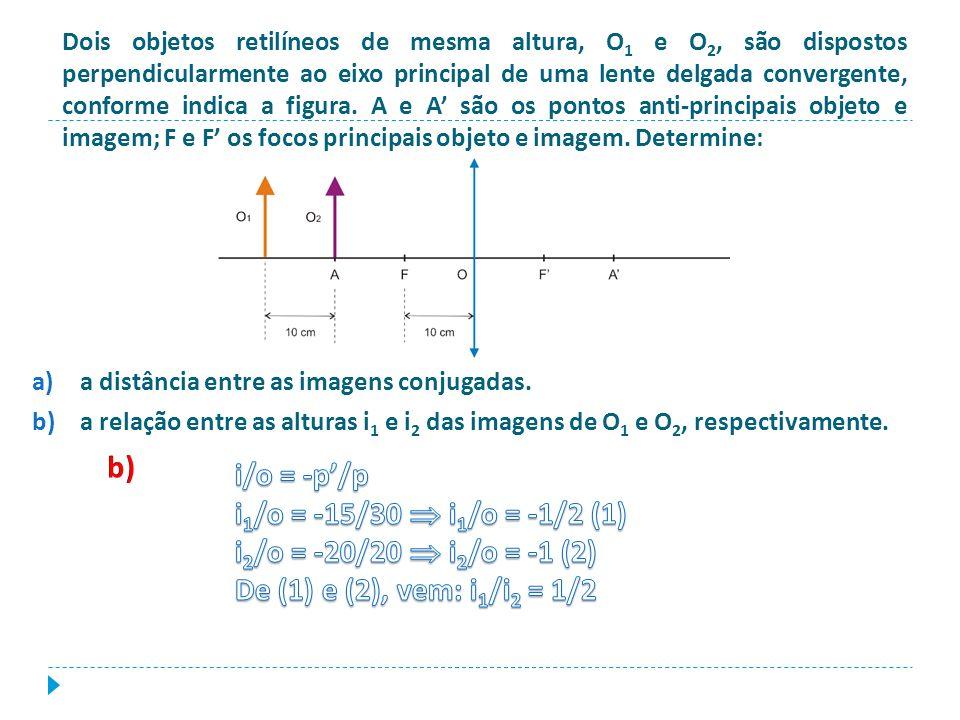 Dois objetos retilíneos de mesma altura, O 1 e O 2, são dispostos perpendicularmente ao eixo principal de uma lente delgada convergente, conforme indi