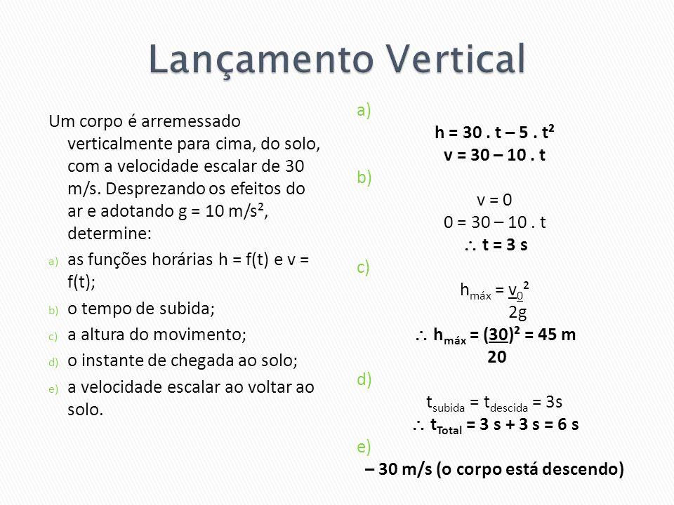 Um corpo é arremessado verticalmente para cima, do solo, com a velocidade escalar de 30 m/s. Desprezando os efeitos do ar e adotando g = 10 m/s², dete
