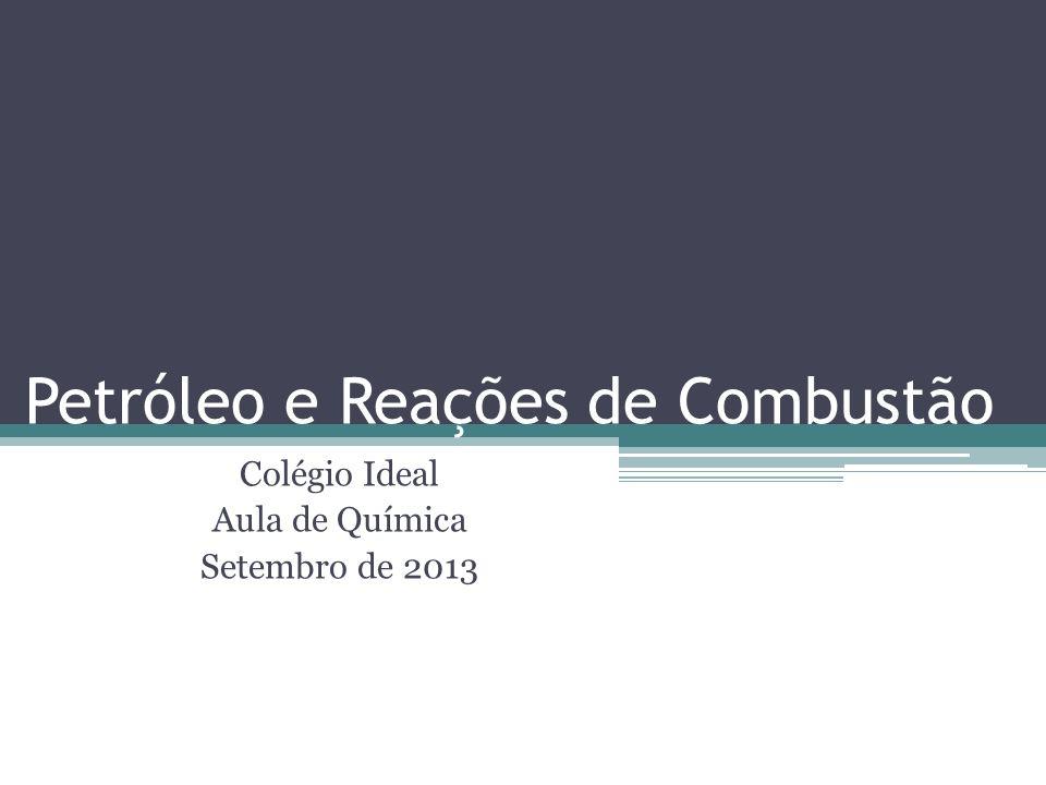 Petróleo e Reações de Combustão Colégio Ideal Aula de Química Setembro de 2013