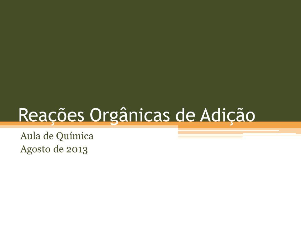 Reações Orgânicas de Adição Aula de Química Agosto de 2013