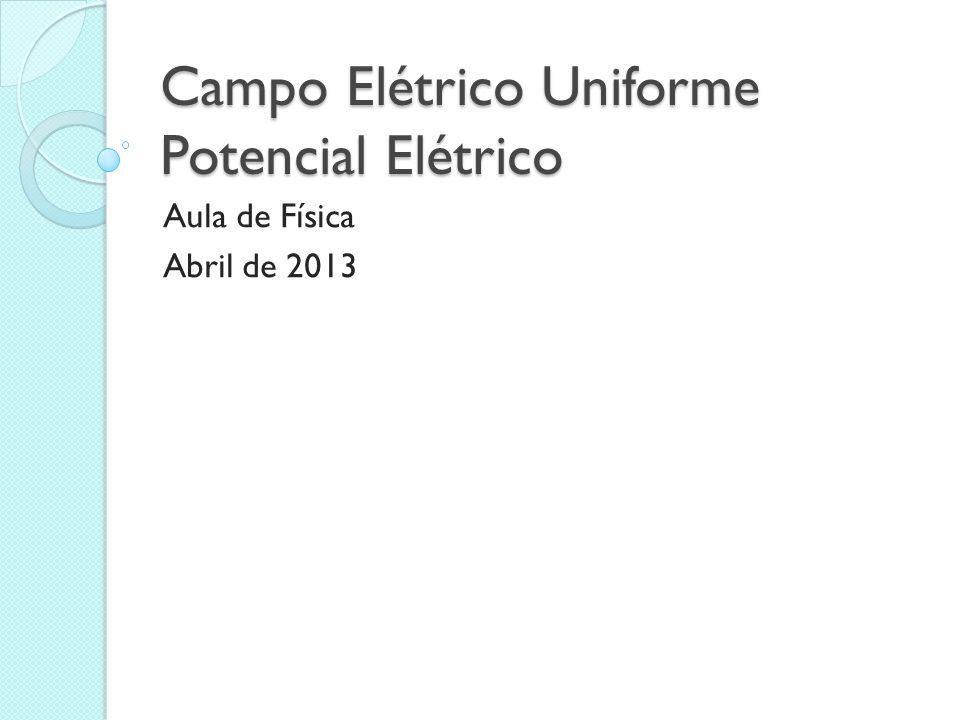 Campo Elétrico Uniforme Potencial Elétrico Aula de Física Abril de 2013