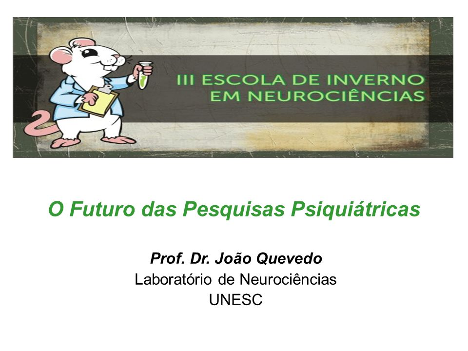 O Futuro das Pesquisas Psiquiátricas Prof. Dr. João Quevedo Laboratório de Neurociências UNESC
