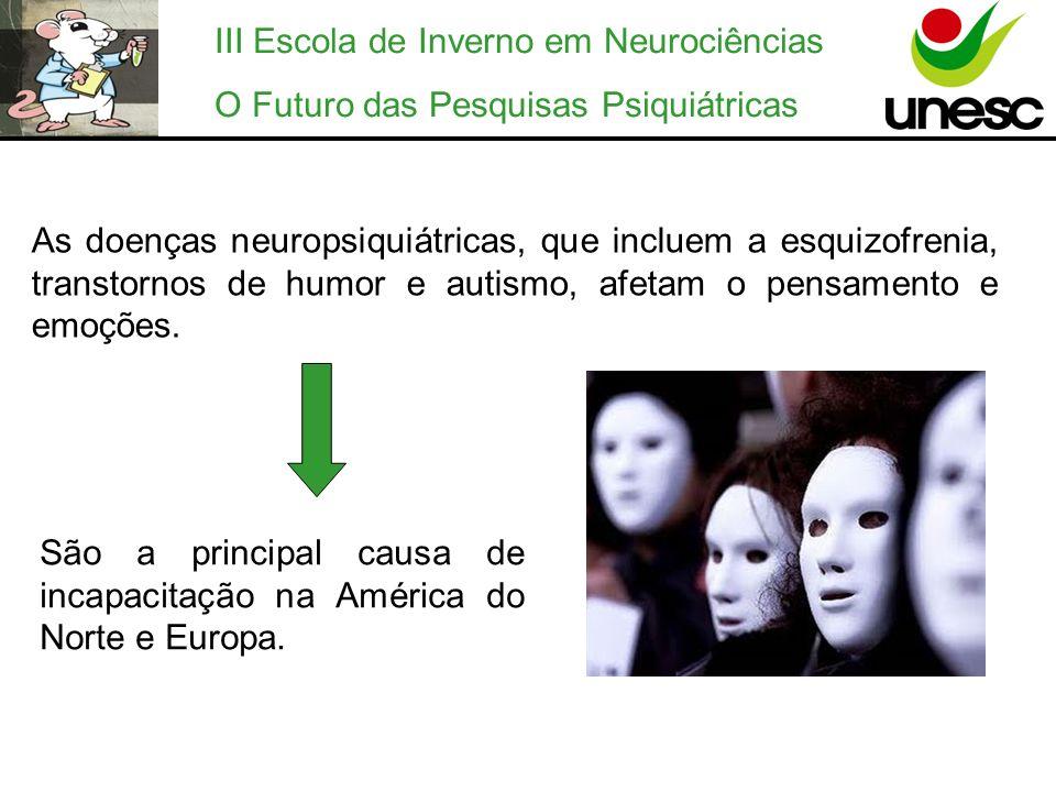 III Escola de Inverno em Neurociências O Futuro das Pesquisas Psiquiátricas As doenças neuropsiquiátricas, que incluem a esquizofrenia, transtornos de