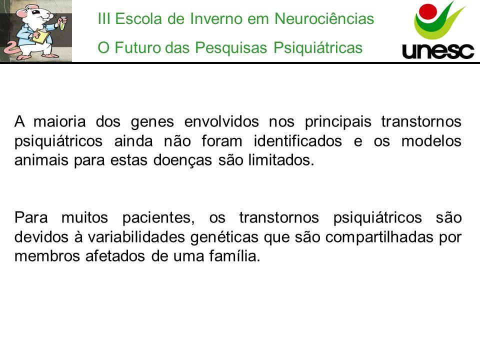 III Escola de Inverno em Neurociências O Futuro das Pesquisas Psiquiátricas A maioria dos genes envolvidos nos principais transtornos psiquiátricos ai