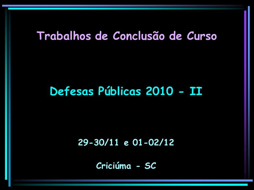 Defesas Públicas 2010 - II 29-30/11 e 01-02/12 Criciúma - SC Trabalhos de Conclusão de Curso