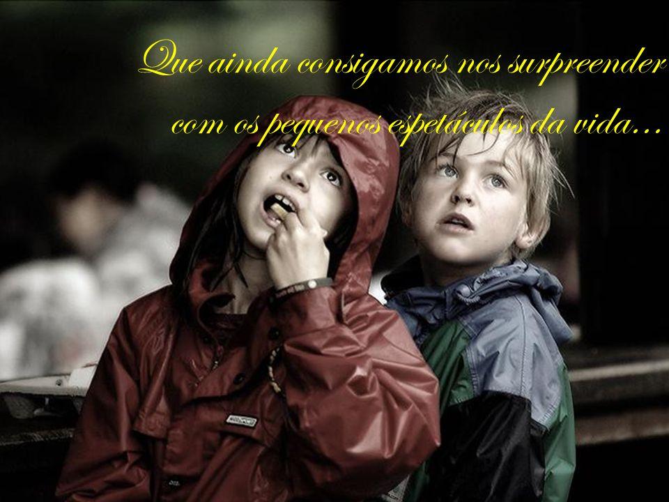 Que ainda consigamos nos surpreender com os pequenos espetáculos da vida...