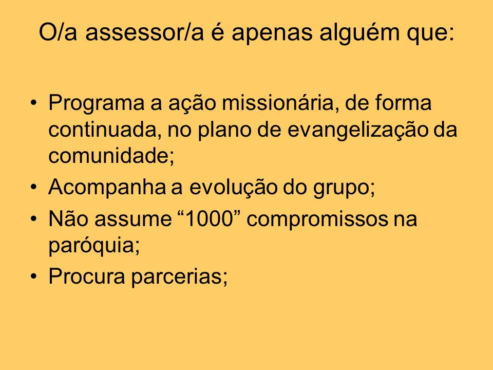 O/a assessor/a é apenas alguém que: Programa a ação missionária, de forma continuada, no plano de evangelização da comunidade; Acompanha a evolução do