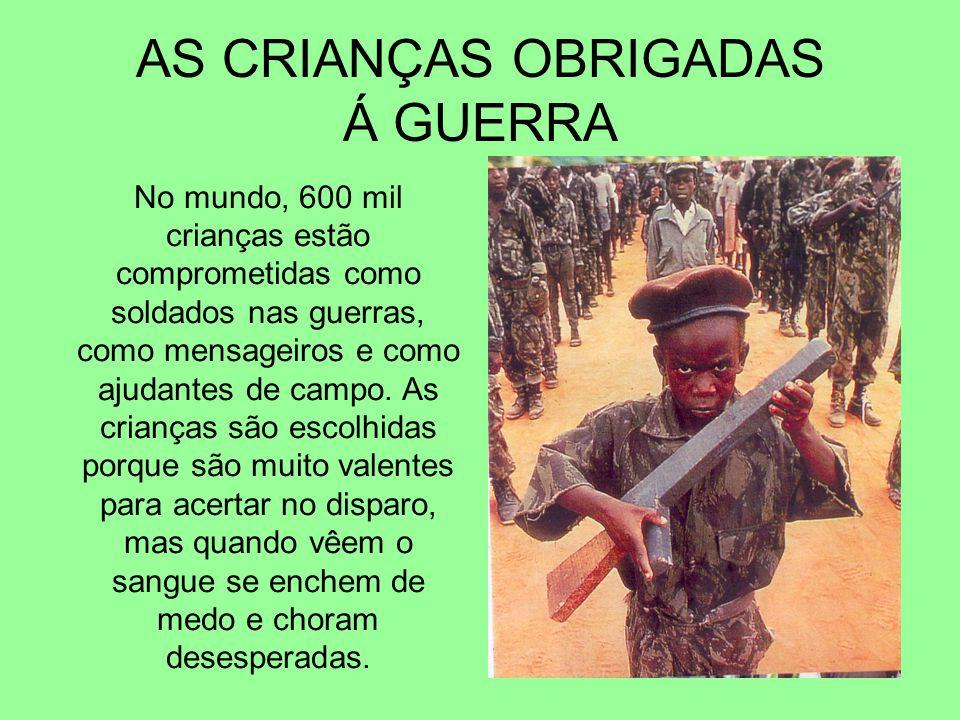 AS CRIANÇAS OBRIGADAS Á GUERRA No mundo, 600 mil crianças estão comprometidas como soldados nas guerras, como mensageiros e como ajudantes de campo. A