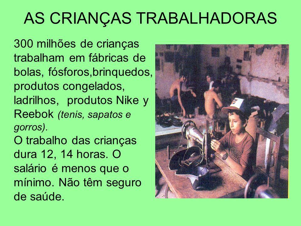 AS CRIANÇAS TRABALHADORAS 300 milhões de crianças trabalham em fábricas de bolas, fósforos,brinquedos, produtos congelados, ladrilhos, produtos Nike y
