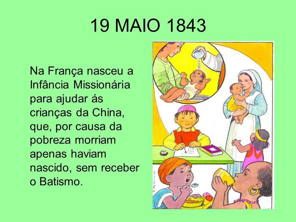 19 MAIO 1843 Na França nasceu a Infância Missionária para ajudar ás crianças da China, que, por causa da pobreza morriam apenas haviam nascido, sem re